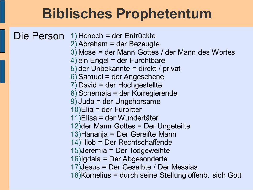 Biblisches Prophetentum 1)Henoch = der Entrückte 2)Abraham = der Bezeugte 3)Mose = der Mann Gottes / der Mann des Wortes 4)ein Engel = der Furchtbare 5)der Unbekannte = direkt / privat 6)Samuel = der Angesehene 7)David = der Hochgestellte 8)Schemaja = der Korregierende 9)Juda = der Ungehorsame 10)Elia = der Fürbitter 11)Elisa = der Wundertäter 12)der Mann Gottes = Der Ungeteilte 13)Hananja = Der Gereifte Mann 14)Hiob = Der Rechtschaffende 15)Jeremia = Der Todgeweihte 16)Igdala = Der Abgesonderte 17)Jesus = Der Gesalbte / Der Messias 18)Kornelius = durch seine Stellung offenb.