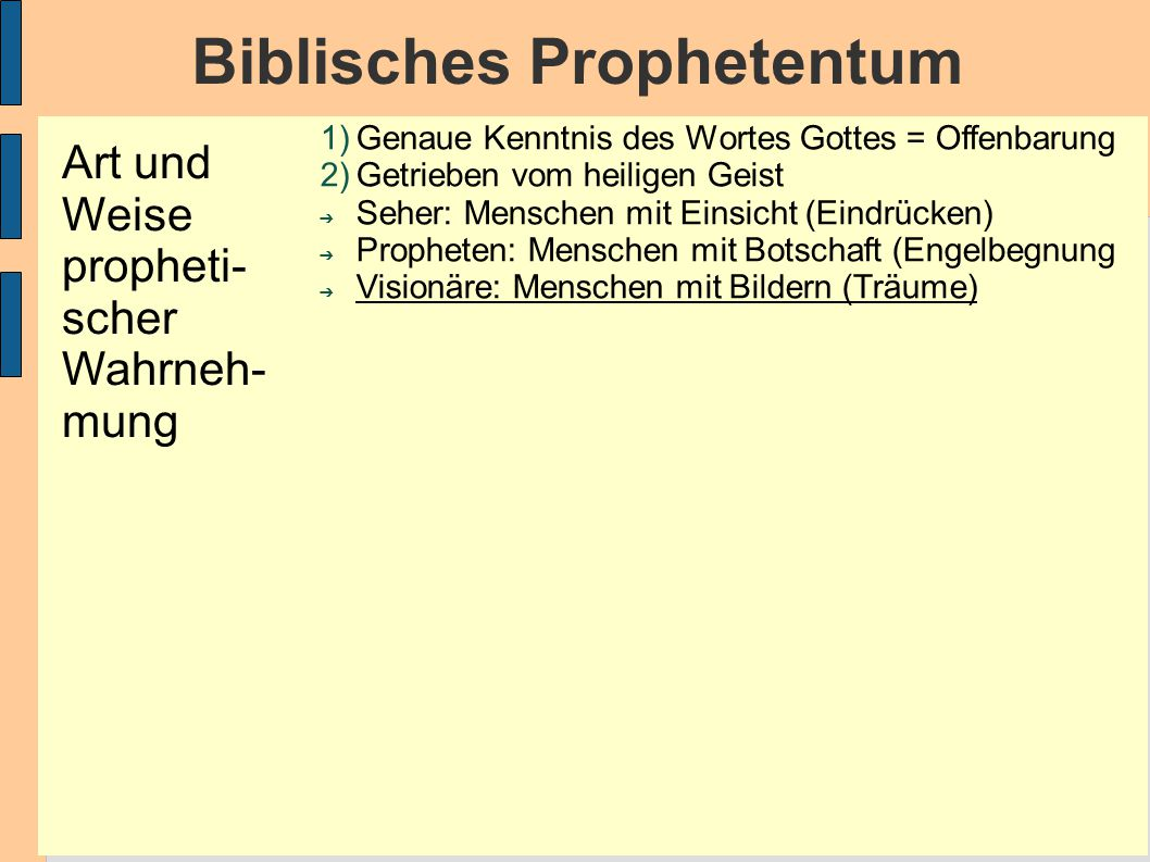 Biblisches Prophetentum 1)Genaue Kenntnis des Wortes Gottes = Offenbarung 2)Getrieben vom heiligen Geist ➔ Seher: Menschen mit Einsicht (Eindrücken) ➔ Propheten: Menschen mit Botschaft (Engelbegnung ➔ Visionäre: Menschen mit Bildern (Träume) Art und Weise propheti- scher Wahrneh- mung