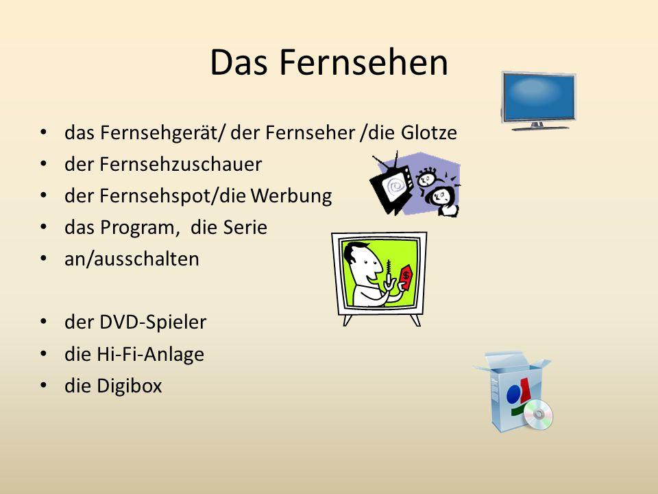 Das Fernsehen das Fernsehgerät/ der Fernseher /die Glotze der Fernsehzuschauer der Fernsehspot/die Werbung das Program, die Serie an/ausschalten der DVD-Spieler die Hi-Fi-Anlage die Digibox