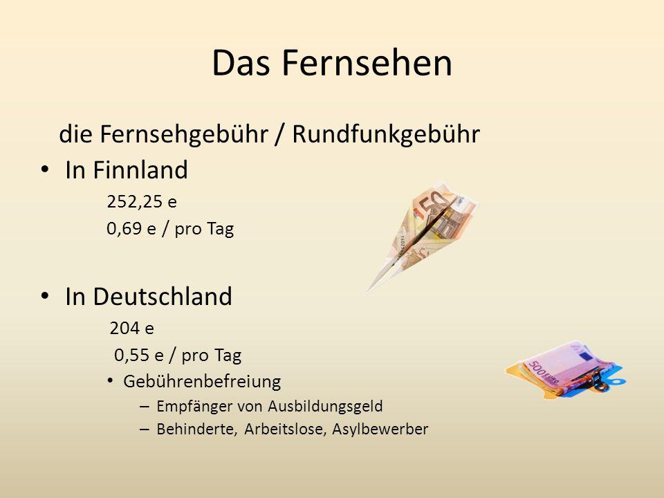 Das Fernsehen die Fernsehgebühr / Rundfunkgebühr In Finnland 252,25 e 0,69 e / pro Tag In Deutschland 204 e 0,55 e / pro Tag Gebührenbefreiung – Empfänger von Ausbildungsgeld – Behinderte, Arbeitslose, Asylbewerber