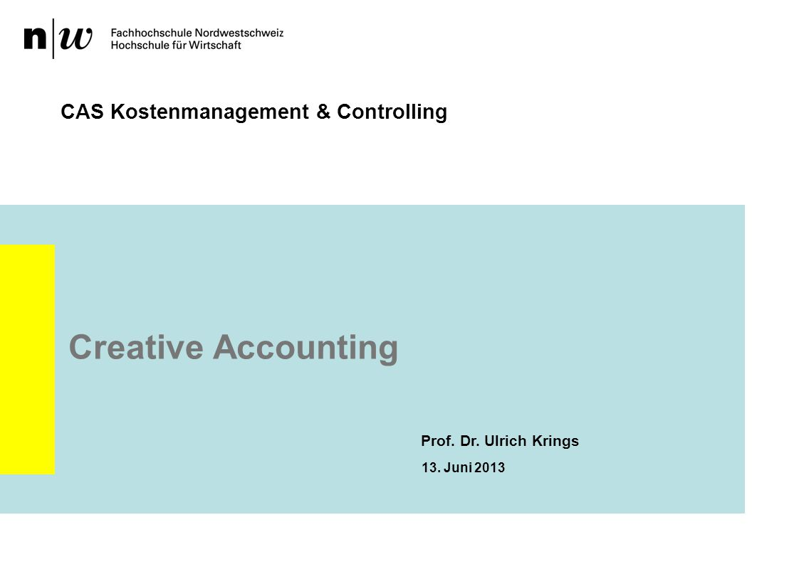 Creative Accounting CAS Kostenmanagement & Controlling Prof. Dr. Ulrich Krings 13. Juni 2013
