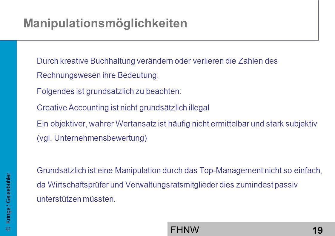 FHNW 19 © Krings / Geissbühler Manipulationsmöglichkeiten Durch kreative Buchhaltung verändern oder verlieren die Zahlen des Rechnungswesen ihre Bedeutung.