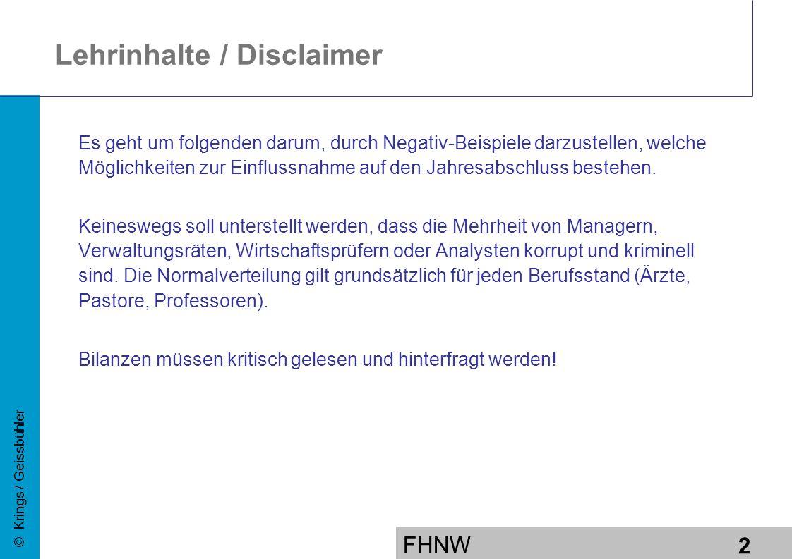 FHNW 2 © Krings / Geissbühler Lehrinhalte / Disclaimer Es geht um folgenden darum, durch Negativ-Beispiele darzustellen, welche Möglichkeiten zur Einflussnahme auf den Jahresabschluss bestehen.