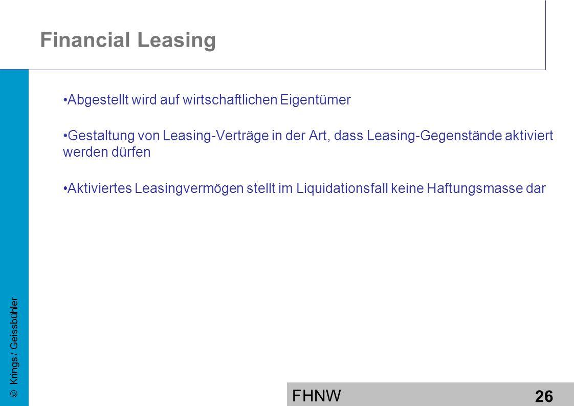 FHNW 26 © Krings / Geissbühler Financial Leasing Abgestellt wird auf wirtschaftlichen Eigentümer Gestaltung von Leasing-Verträge in der Art, dass Leasing-Gegenstände aktiviert werden dürfen Aktiviertes Leasingvermögen stellt im Liquidationsfall keine Haftungsmasse dar