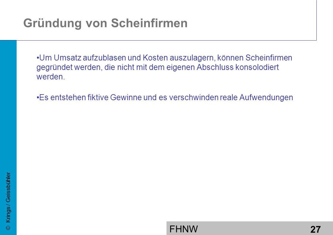 FHNW 27 © Krings / Geissbühler Gründung von Scheinfirmen Um Umsatz aufzublasen und Kosten auszulagern, können Scheinfirmen gegründet werden, die nicht mit dem eigenen Abschluss konsolodiert werden.