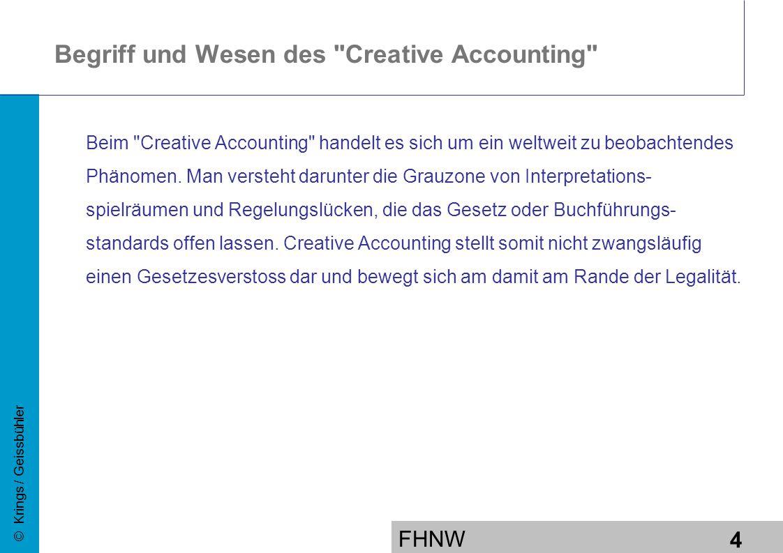 FHNW 4 © Krings / Geissbühler Begriff und Wesen des Creative Accounting Beim Creative Accounting handelt es sich um ein weltweit zu beobachtendes Phänomen.