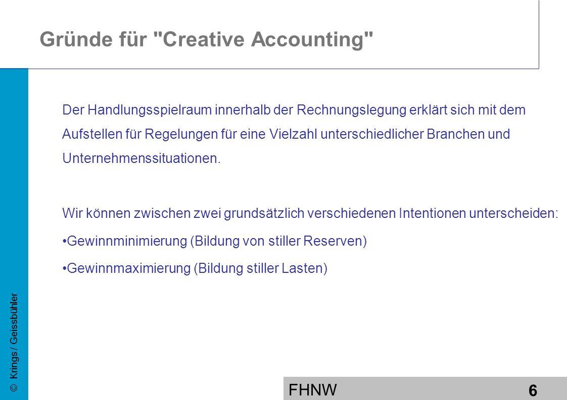 FHNW 6 © Krings / Geissbühler Gründe für Creative Accounting Der Handlungsspielraum innerhalb der Rechnungslegung erklärt sich mit dem Aufstellen für Regelungen für eine Vielzahl unterschiedlicher Branchen und Unternehmenssituationen.