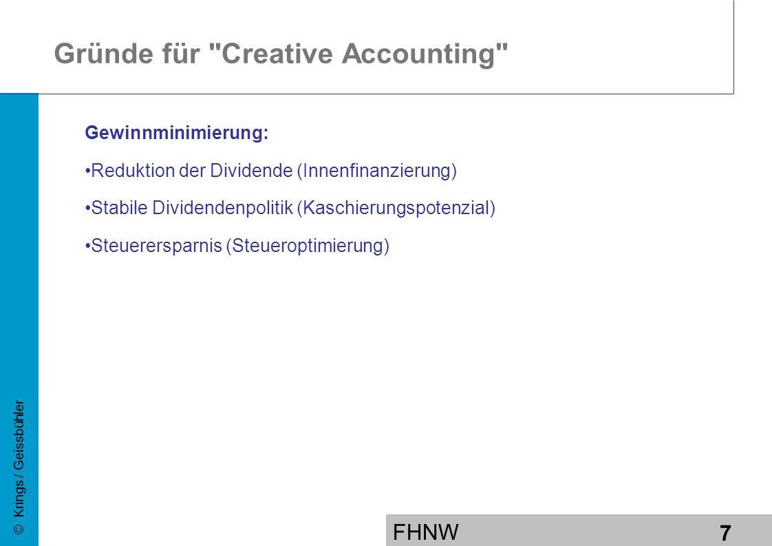 FHNW 7 © Krings / Geissbühler Gewinnminimierung: Reduktion der Dividende (Innenfinanzierung) Stabile Dividendenpolitik (Kaschierungspotenzial) Steuerersparnis (Steueroptimierung) Gründe für Creative Accounting