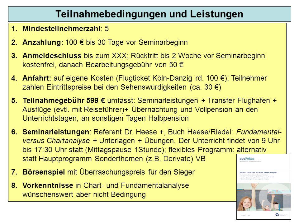 Teilnahmebedingungen und Leistungen 1.Mindesteilnehmerzahl: 5 2.Anzahlung: 100 € bis 30 Tage vor Seminarbeginn 3.Anmeldeschluss bis zum XXX; Rücktritt bis 2 Woche vor Seminarbeginn kostenfrei, danach Bearbeitungsgebühr von 50 € 4.Anfahrt: auf eigene Kosten (Flugticket Köln-Danzig rd.