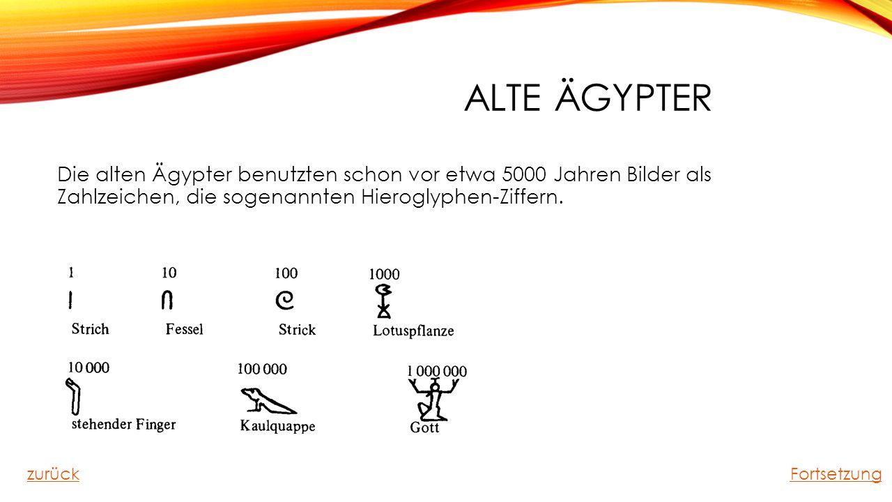 ALTE ÄGYPTER Die alten Ägypter benutzten schon vor etwa 5000 Jahren Bilder als Zahlzeichen, die sogenannten Hieroglyphen-Ziffern. zurückFortsetzung