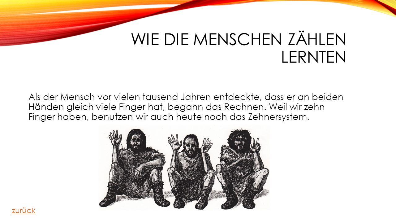 WIE DIE MENSCHEN ZÄHLEN LERNTEN Als der Mensch vor vielen tausend Jahren entdeckte, dass er an beiden Händen gleich viele Finger hat, begann das Rechn