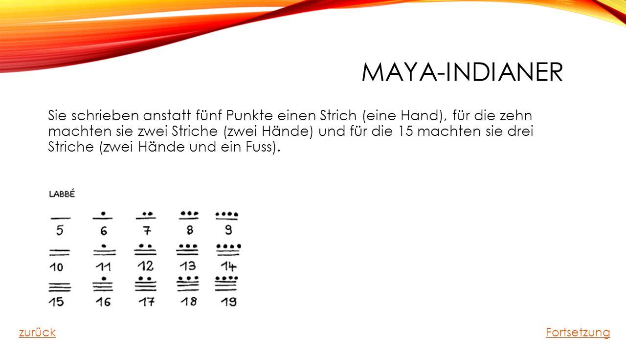MAYA-INDIANER Sie schrieben anstatt fünf Punkte einen Strich (eine Hand), für die zehn machten sie zwei Striche (zwei Hände) und für die 15 machten si