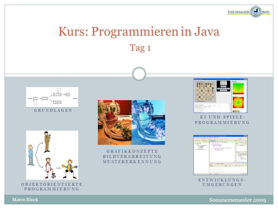 Kurs: Programmieren in Java Tag 1 Sommersemester 2009 Marco Block GRUNDLAGEN OBJEKTORIENTIERTE PROGRAMMIERUNG GRAFIKKONZEPTE BILDVERARBEITUNG MUSTERERKENNUNG KI UND SPIELE- PROGRAMMIERUNG ENTWICKLUNGS- UMGEBUNGEN