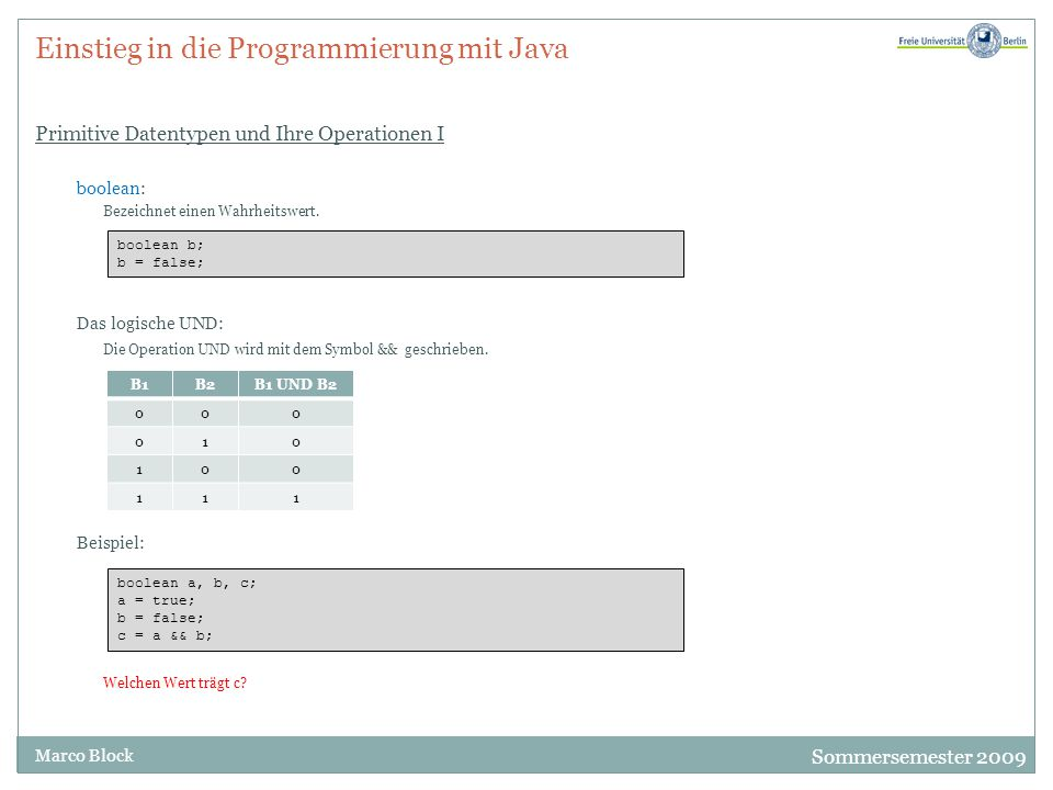 Sommersemester 2009 Marco Block Einstieg in die Programmierung mit Java Primitive Datentypen und Ihre Operationen I boolean: Bezeichnet einen Wahrheitswert.