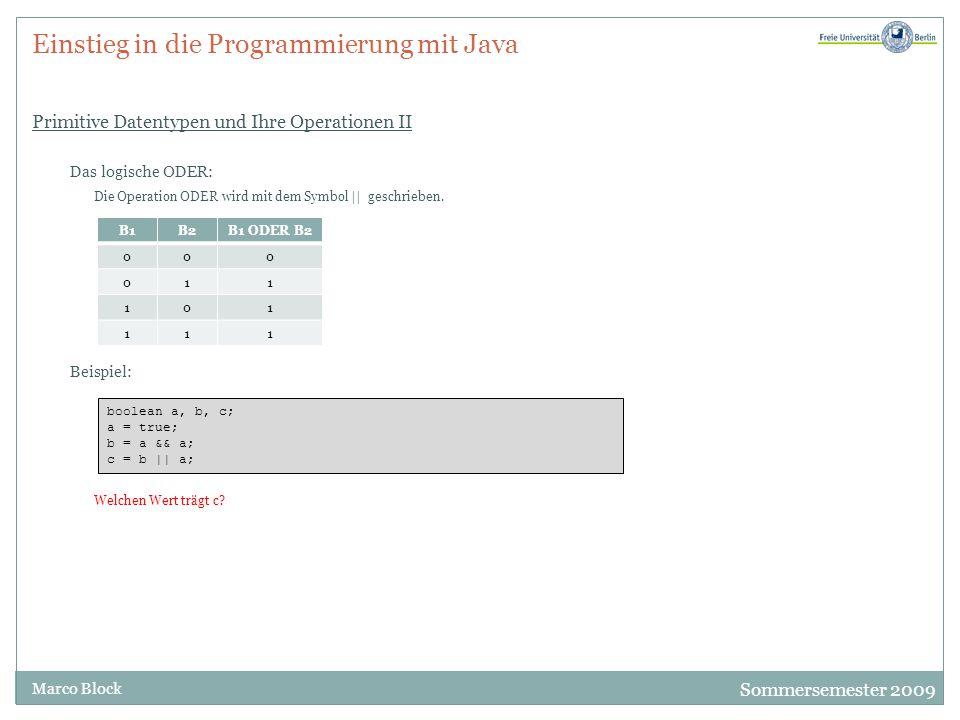 Sommersemester 2009 Marco Block Einstieg in die Programmierung mit Java Primitive Datentypen und Ihre Operationen II Das logische ODER: Die Operation ODER wird mit dem Symbol || geschrieben.