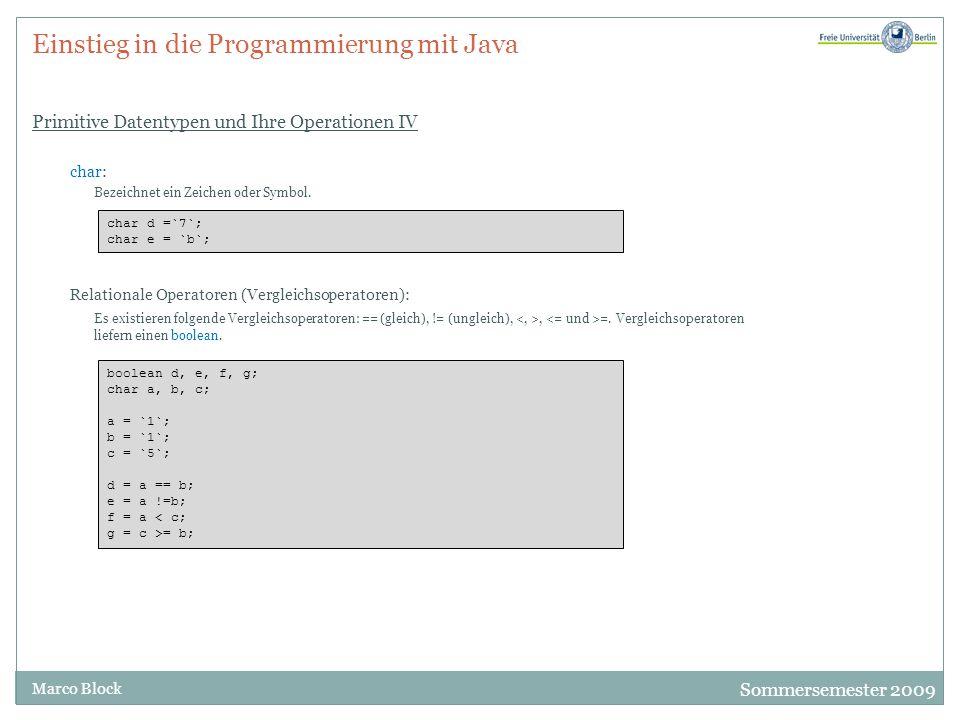 Sommersemester 2009 Marco Block Einstieg in die Programmierung mit Java Primitive Datentypen und Ihre Operationen IV char: Bezeichnet ein Zeichen oder Symbol.