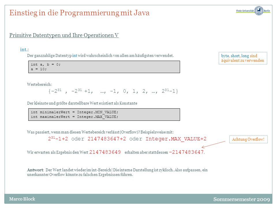 Sommersemester 2009 Marco Block Einstieg in die Programmierung mit Java Primitive Datentypen und Ihre Operationen V int.: Der ganzzahlige Datentyp int wird wahrscheinlich von allen am häufigsten verwendet.