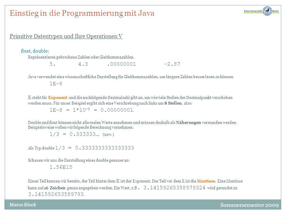 Sommersemester 2009 Marco Block Einstieg in die Programmierung mit Java Primitive Datentypen und Ihre Operationen V float, double: Repräsentieren gebrochene Zahlen oder Gleitkommazahlen.