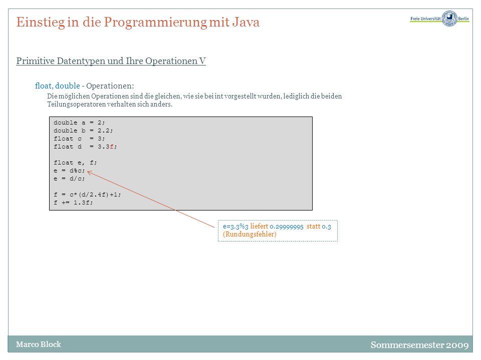 Sommersemester 2009 Marco Block Einstieg in die Programmierung mit Java Primitive Datentypen und Ihre Operationen V float, double - Operationen: Die möglichen Operationen sind die gleichen, wie sie bei int vorgestellt wurden, lediglich die beiden Teilungsoperatoren verhalten sich anders.