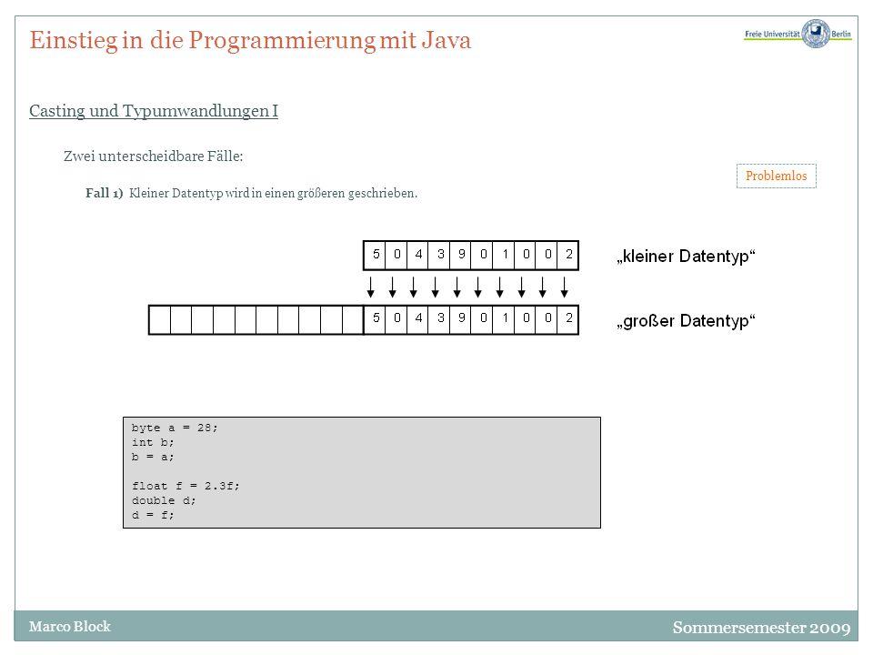 Sommersemester 2009 Marco Block Einstieg in die Programmierung mit Java Casting und Typumwandlungen I Zwei unterscheidbare Fälle: Fall 1) Kleiner Datentyp wird in einen größeren geschrieben.