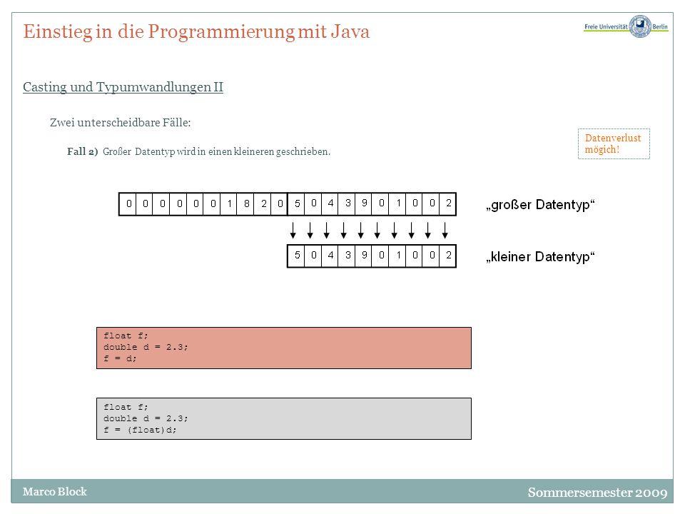 Sommersemester 2009 Marco Block Einstieg in die Programmierung mit Java Casting und Typumwandlungen II Zwei unterscheidbare Fälle: Fall 2) Großer Datentyp wird in einen kleineren geschrieben.