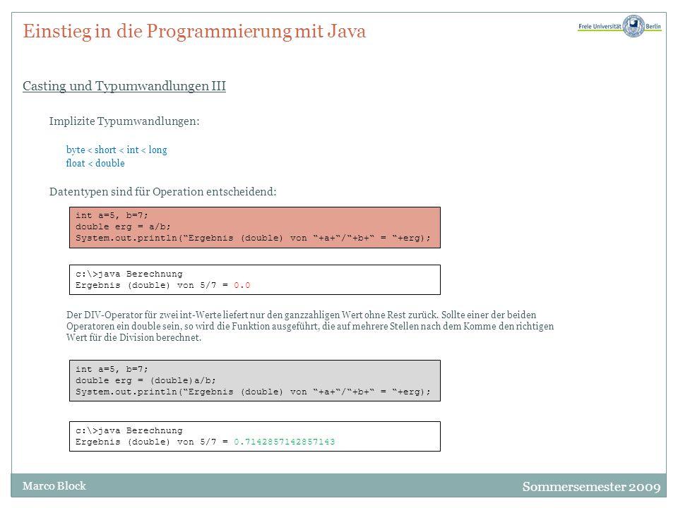 Sommersemester 2009 Marco Block Einstieg in die Programmierung mit Java Casting und Typumwandlungen III Implizite Typumwandlungen: byte < short < int < long float < double Datentypen sind für Operation entscheidend: Der DIV-Operator für zwei int-Werte liefert nur den ganzzahligen Wert ohne Rest zurück.