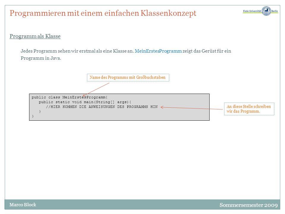 Sommersemester 2009 Marco Block Programmieren mit einem einfachen Klassenkonzept Programm als Klasse public class MeinErstesProgramm{ public static void main(String[] args){ //HIER KOMMEN DIE ANWEISUNGEN DES PROGRAMMS HIN } Jedes Programm sehen wir erstmal als eine Klasse an.
