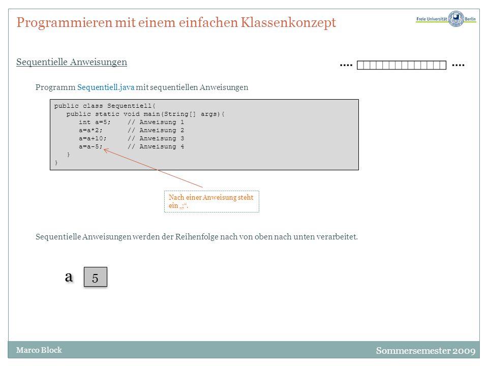 """Sommersemester 2009 Marco Block Programmieren mit einem einfachen Klassenkonzept Sequentielle Anweisungen public class Sequentiell{ public static void main(String[] args){ int a=5; // Anweisung 1 a=a*2; // Anweisung 2 a=a+10; // Anweisung 3 a=a-5; // Anweisung 4 } Programm Sequentiell.java mit sequentiellen Anweisungen Nach einer Anweisung steht ein """"; ."""