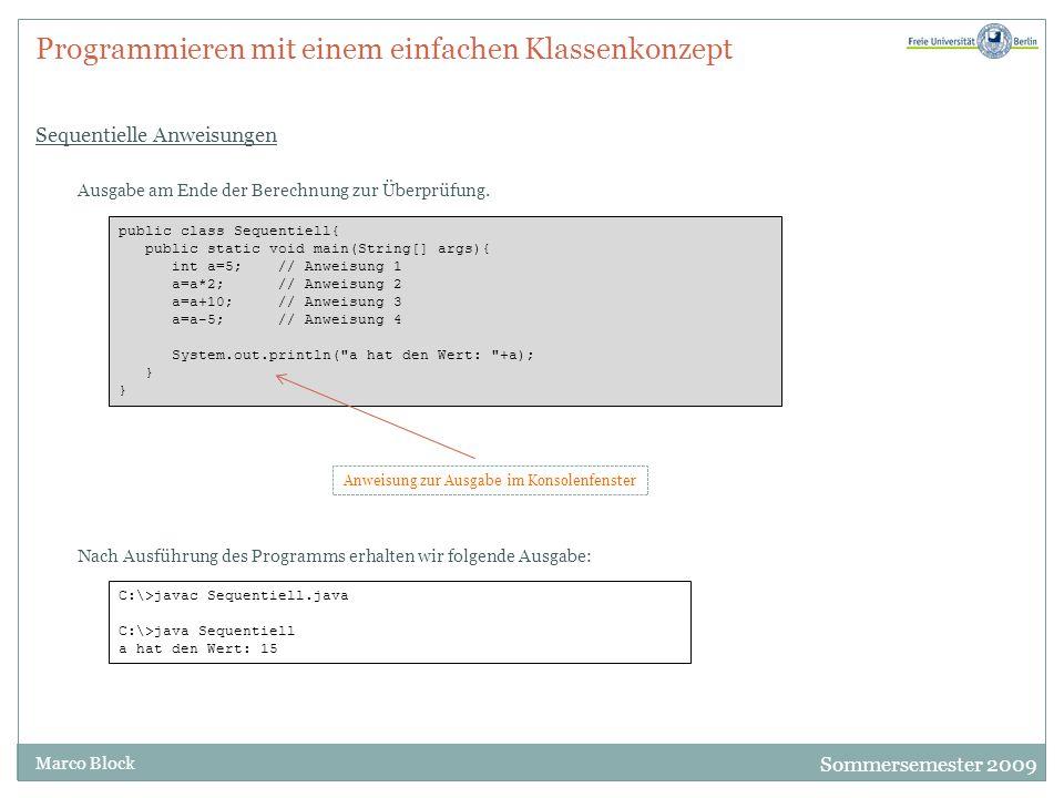 Sommersemester 2009 Marco Block Programmieren mit einem einfachen Klassenkonzept Sequentielle Anweisungen public class Sequentiell{ public static void main(String[] args){ int a=5; // Anweisung 1 a=a*2; // Anweisung 2 a=a+10; // Anweisung 3 a=a-5; // Anweisung 4 System.out.println( a hat den Wert: +a); } Ausgabe am Ende der Berechnung zur Überprüfung.