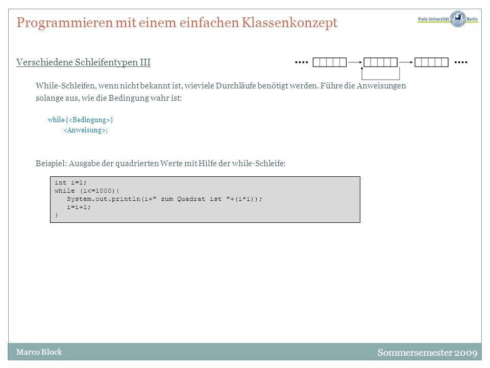 Sommersemester 2009 Marco Block Programmieren mit einem einfachen Klassenkonzept Verschiedene Schleifentypen III While-Schleifen, wenn nicht bekannt ist, wieviele Durchläufe benötigt werden.