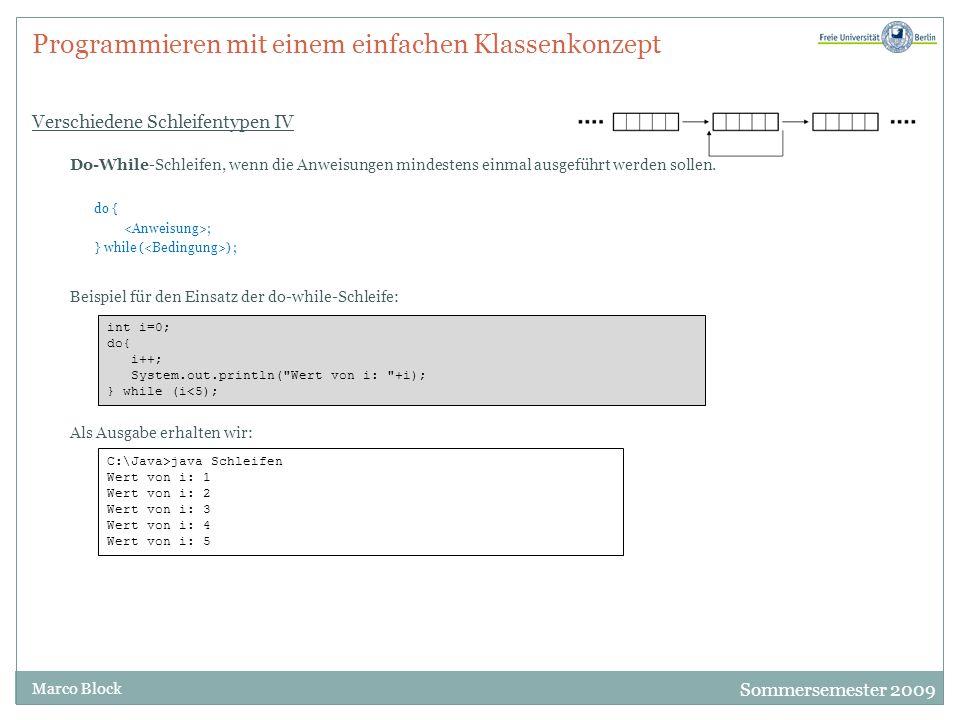 Sommersemester 2009 Marco Block Programmieren mit einem einfachen Klassenkonzept Verschiedene Schleifentypen V Wenn wir die Bedingung so ändern, dass sie von vornherein nicht erfüllt ist int i=0; do{ i++; System.out.println( Wert von i: +i); } while (i<0); Als Ausgabe erhalten wir: C:\Java>java Schleifen Wert von i: 1 Das war auch zu erwarten, da die Überprüfung der Bedingung erst nach der ersten Ausführung stattfindet.