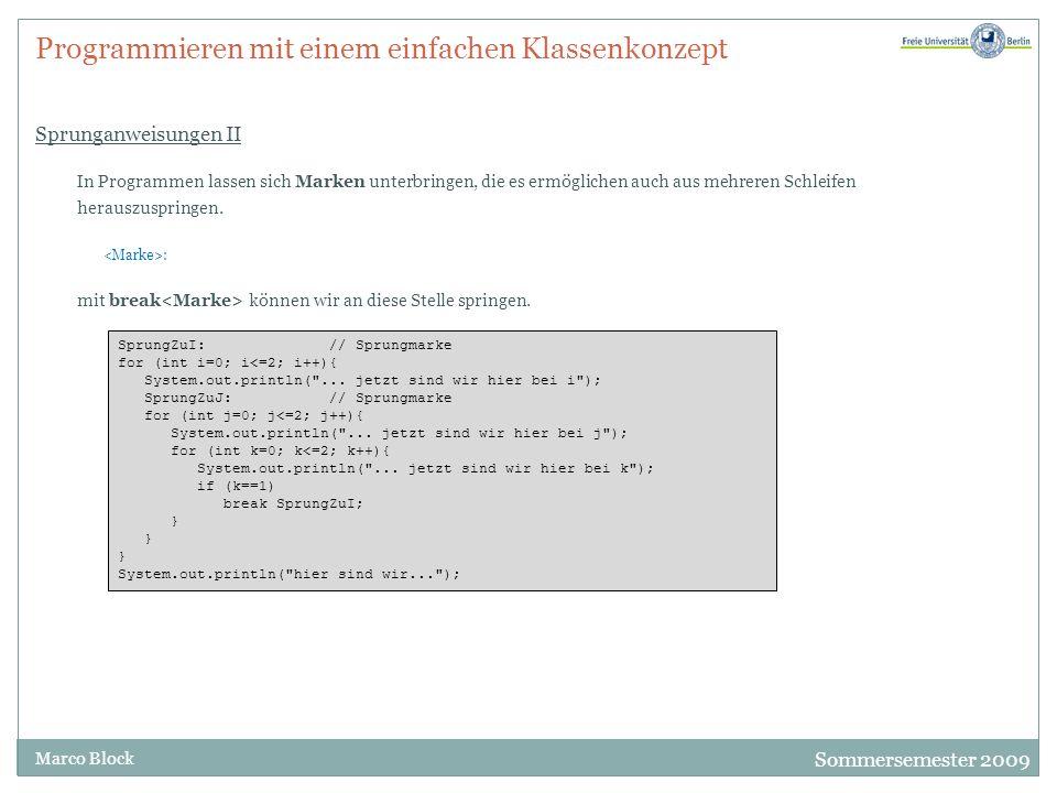 Sommersemester 2009 Marco Block Programmieren mit einem einfachen Klassenkonzept Sprunganweisungen II In Programmen lassen sich Marken unterbringen, die es ermöglichen auch aus mehreren Schleifen herauszuspringen.
