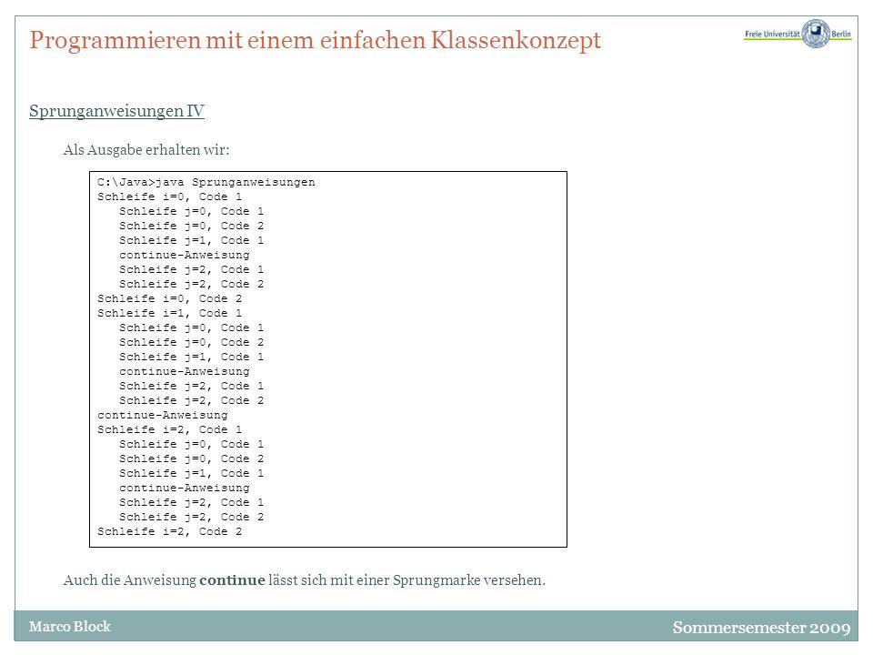 Sommersemester 2009 Marco Block Programmieren mit einem einfachen Klassenkonzept Sprunganweisungen IV Als Ausgabe erhalten wir: C:\Java>java Sprunganweisungen Schleife i=0, Code 1 Schleife j=0, Code 1 Schleife j=0, Code 2 Schleife j=1, Code 1 continue-Anweisung Schleife j=2, Code 1 Schleife j=2, Code 2 Schleife i=0, Code 2 Schleife i=1, Code 1 Schleife j=0, Code 1 Schleife j=0, Code 2 Schleife j=1, Code 1 continue-Anweisung Schleife j=2, Code 1 Schleife j=2, Code 2 continue-Anweisung Schleife i=2, Code 1 Schleife j=0, Code 1 Schleife j=0, Code 2 Schleife j=1, Code 1 continue-Anweisung Schleife j=2, Code 1 Schleife j=2, Code 2 Schleife i=2, Code 2 Auch die Anweisung continue lässt sich mit einer Sprungmarke versehen.