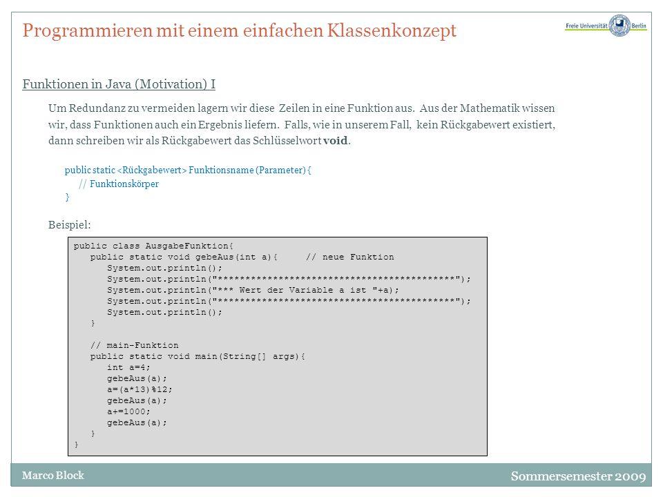 Sommersemester 2009 Marco Block Programmieren mit einem einfachen Klassenkonzept Funktionen in Java (Motivation) I Um Redundanz zu vermeiden lagern wir diese Zeilen in eine Funktion aus.