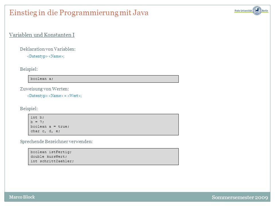 Sommersemester 2009 Marco Block Einstieg in die Programmierung mit Java Variablen und Konstanten I Deklaration von Variablen: ; Beispiel: Zuweisung von Werten: = ; Beispiel: Sprechende Bezeichner verwenden: boolean a; int b; b = 7; boolean a = true; char c, d, e; boolean istFertig; double kursWert; int schrittZaehler;