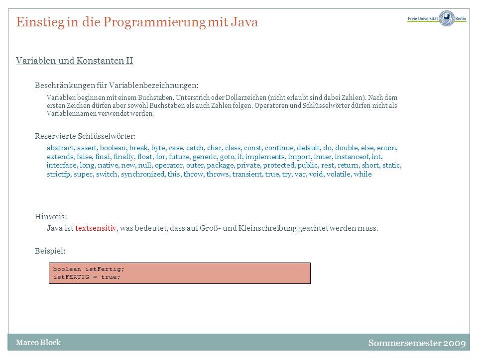 Sommersemester 2009 Marco Block Einstieg in die Programmierung mit Java Variablen und Konstanten II Beschränkungen für Variablenbezeichnungen: Variablen beginnen mit einem Buchstaben, Unterstrich oder Dollarzeichen (nicht erlaubt sind dabei Zahlen).