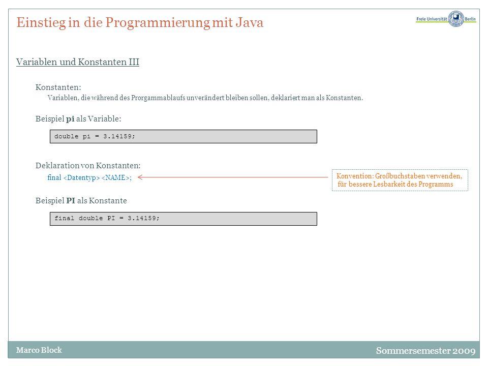 Sommersemester 2009 Marco Block Einstieg in die Programmierung mit Java Variablen und Konstanten III Konstanten: Variablen, die während des Prorgammablaufs unverändert bleiben sollen, deklariert man als Konstanten.
