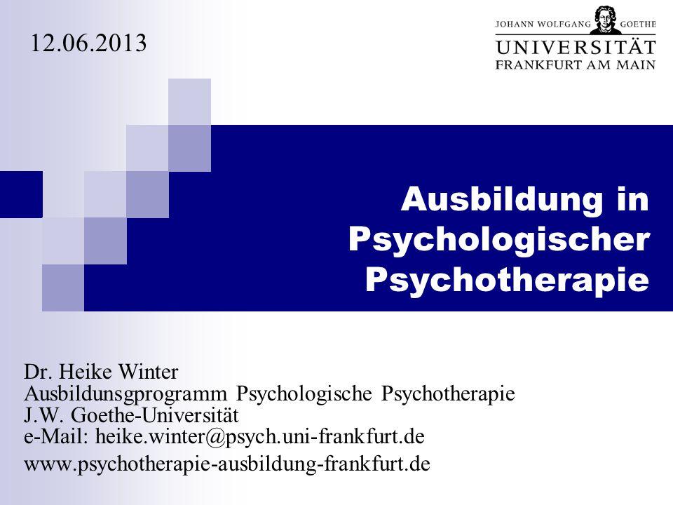 Ausbildung in Psychologischer Psychotherapie Dr. Heike Winter Ausbildunsgprogramm Psychologische Psychotherapie J.W. Goethe-Universität e-Mail: heike.