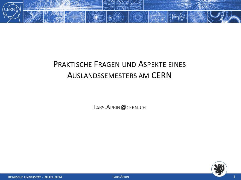B ERGISCHE U NIVERSITÄT - 30.01.2014 L ARS A PRIN 1 P RAKTISCHE F RAGEN UND A SPEKTE EINES A USLANDSSEMESTERS AM CERN L ARS.A PRIN @ CERN.