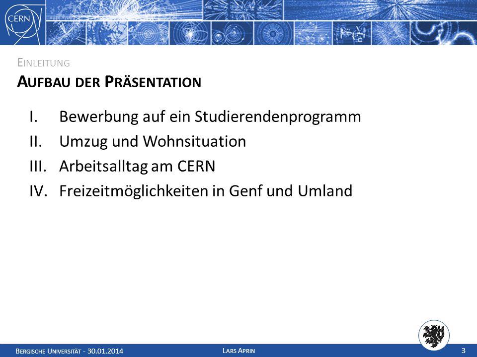 B ERGISCHE U NIVERSITÄT - 30.01.2014 L ARS A PRIN 3 E INLEITUNG A UFBAU DER P RÄSENTATION I.Bewerbung auf ein Studierendenprogramm II.Umzug und Wohnsituation III.Arbeitsalltag am CERN IV.Freizeitmöglichkeiten in Genf und Umland