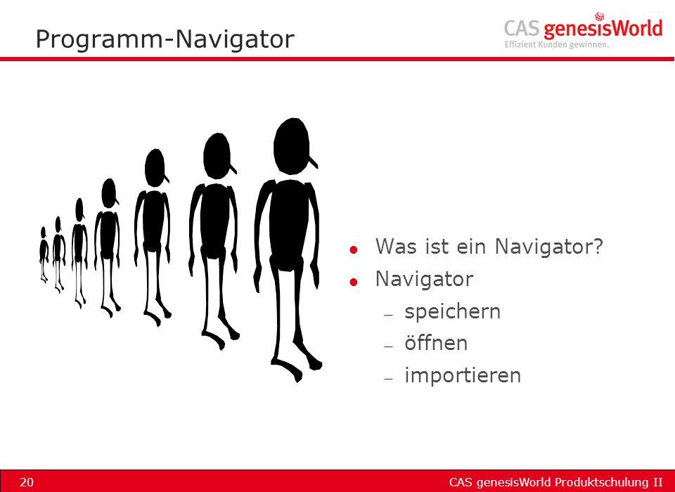 CAS genesisWorld Produktschulung II20 Programm-Navigator l Was ist ein Navigator? l Navigator — speichern — öffnen — importieren