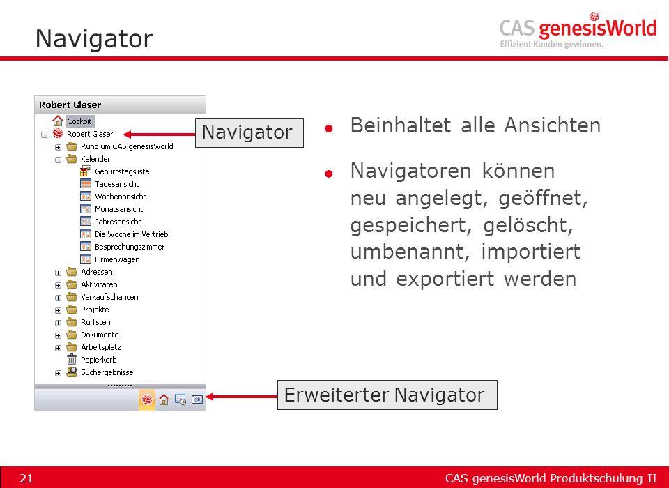 CAS genesisWorld Produktschulung II21 Navigator l Beinhaltet alle Ansichten l Navigatoren können neu angelegt, geöffnet, gespeichert, gelöscht, umbena