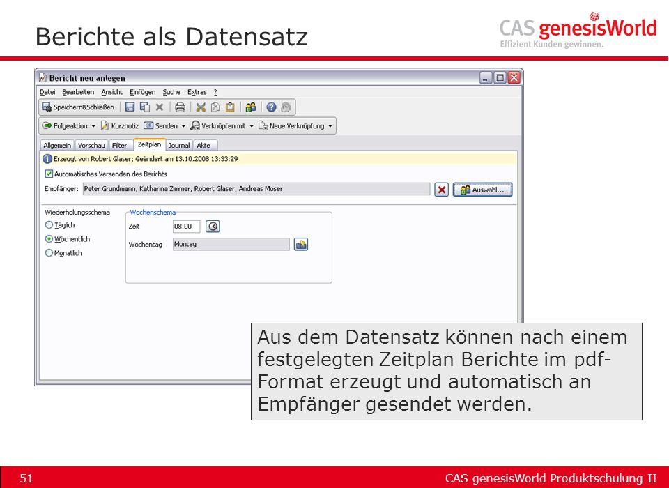 CAS genesisWorld Produktschulung II51 Berichte als Datensatz Aus dem Datensatz können nach einem festgelegten Zeitplan Berichte im pdf- Format erzeugt