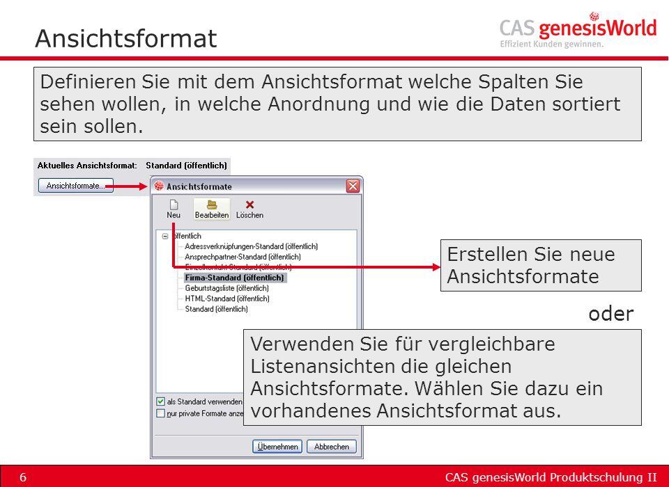 CAS genesisWorld Produktschulung II6 Ansichtsformat Definieren Sie mit dem Ansichtsformat welche Spalten Sie sehen wollen, in welche Anordnung und wie