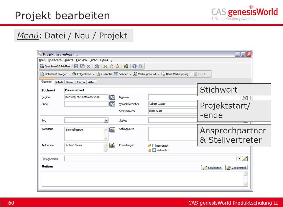 CAS genesisWorld Produktschulung II60 Projekt bearbeiten Stichwort Projektstart/ -ende Ansprechpartner & Stellvertreter Menü: Datei / Neu / Projekt