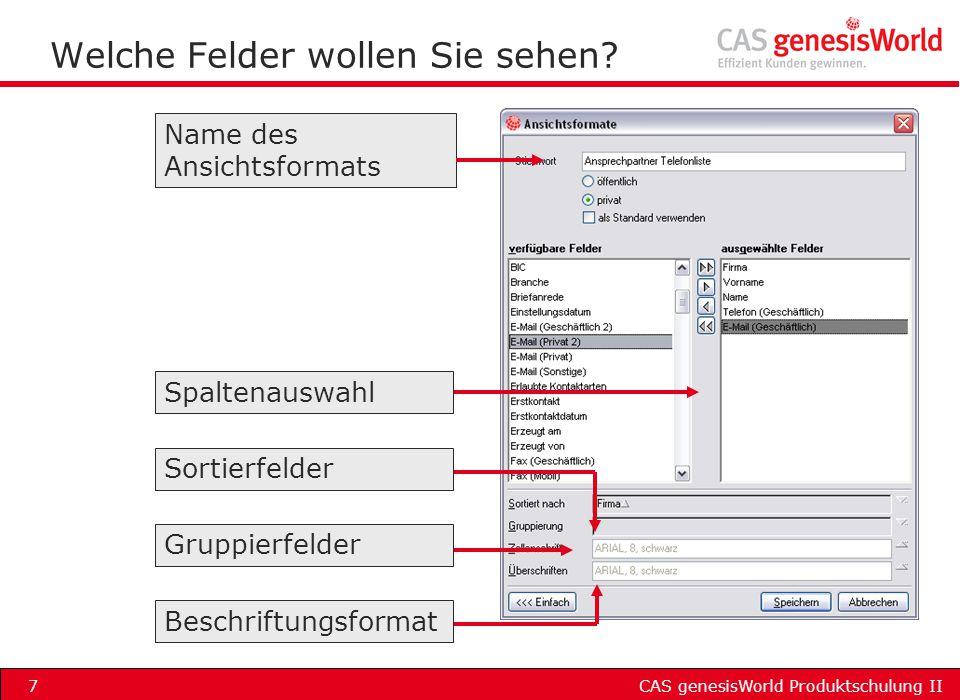 CAS genesisWorld Produktschulung II7 Welche Felder wollen Sie sehen? Name des Ansichtsformats Spaltenauswahl Sortierfelder Gruppierfelder Beschriftung