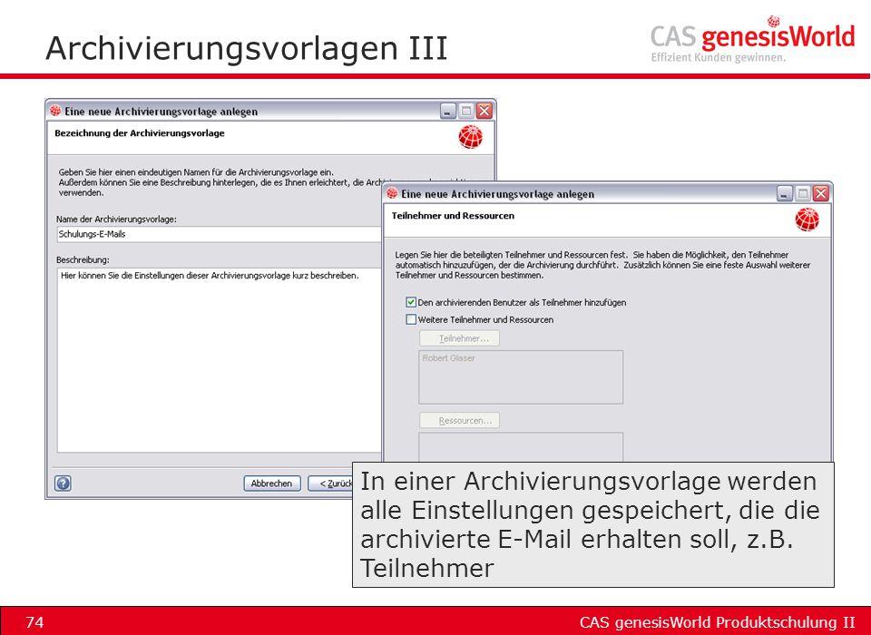 CAS genesisWorld Produktschulung II74 Archivierungsvorlagen III In einer Archivierungsvorlage werden alle Einstellungen gespeichert, die die archivier
