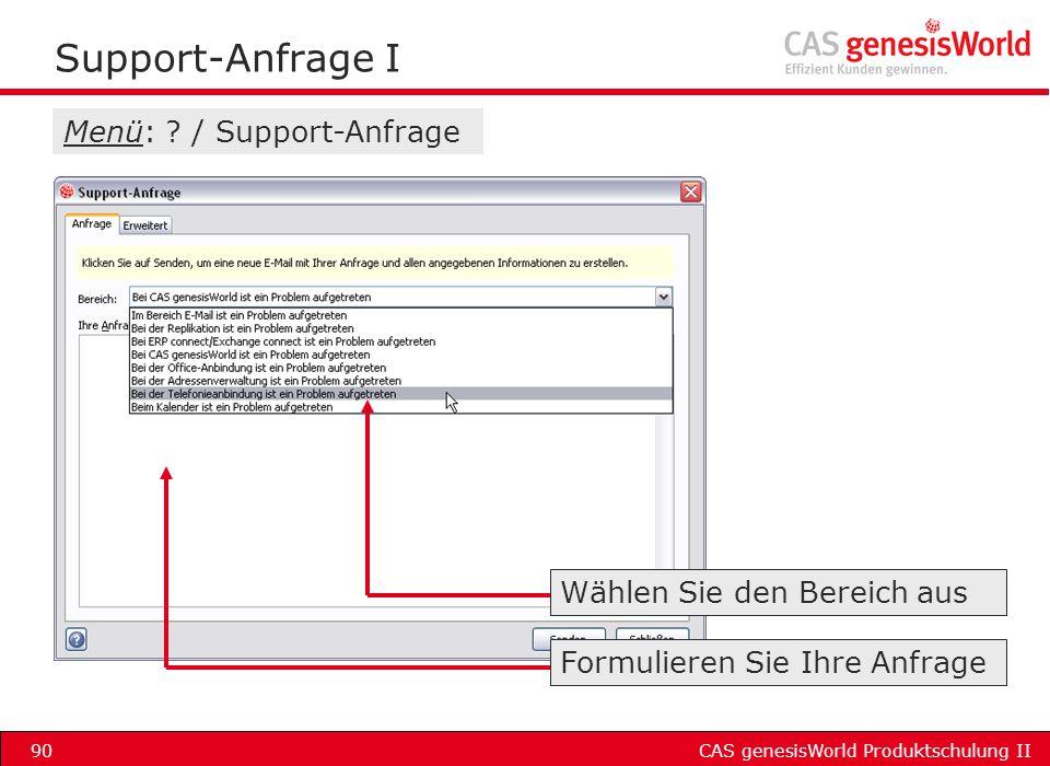 CAS genesisWorld Produktschulung II90 Support-Anfrage I Menü: ? / Support-Anfrage Formulieren Sie Ihre Anfrage Wählen Sie den Bereich aus