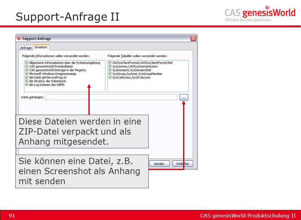 CAS genesisWorld Produktschulung II91 Support-Anfrage II Diese Dateien werden in eine ZIP-Datei verpackt und als Anhang mitgesendet. Sie können eine D