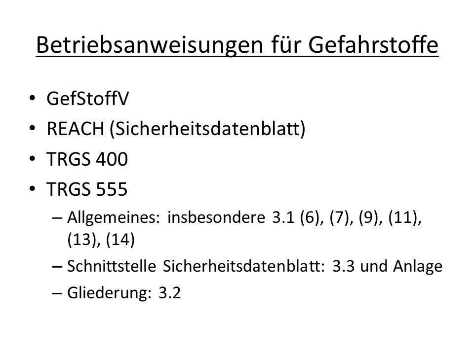 Betriebsanweisungen für Gefahrstoffe GefStoffV REACH (Sicherheitsdatenblatt) TRGS 400 TRGS 555 – Allgemeines: insbesondere 3.1 (6), (7), (9), (11), (1